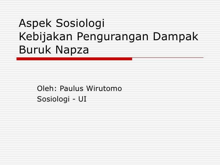 Aspek Sosiologi Kebijakan Pengurangan Dampak Buruk Napza Oleh: Paulus Wirutomo Sosiologi - UI