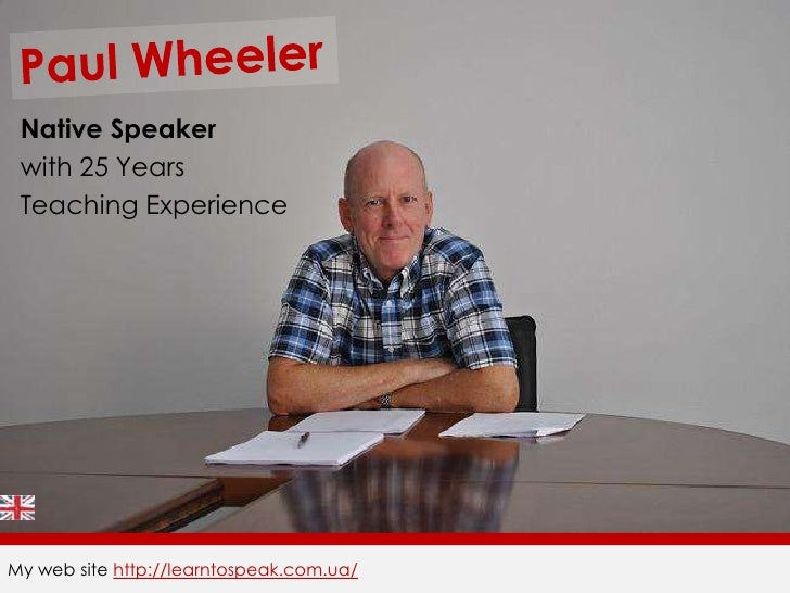 Paul Wheeler<br />Native Speaker<br />with 25 Years<br />Teaching Experience<br />My web site http://learntospeak.com.ua/<...