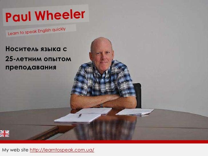 Paul Wheeler<br />Learn to speak English quickly<br />Носитель языка c<br />25-летним опытомпреподавания<br />My web site ...