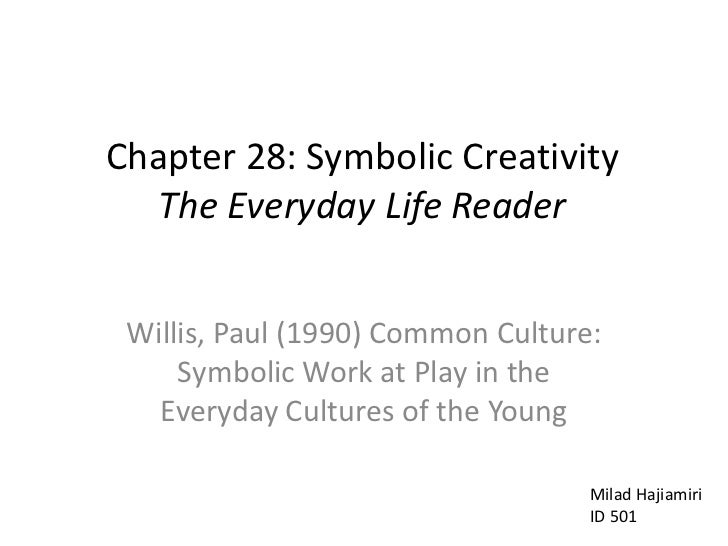 Chapter 28: Symbolic Creativity The Everyday Life Reader<br />Willis, Paul (1990) Common Culture: Symbolic Work at Play ...