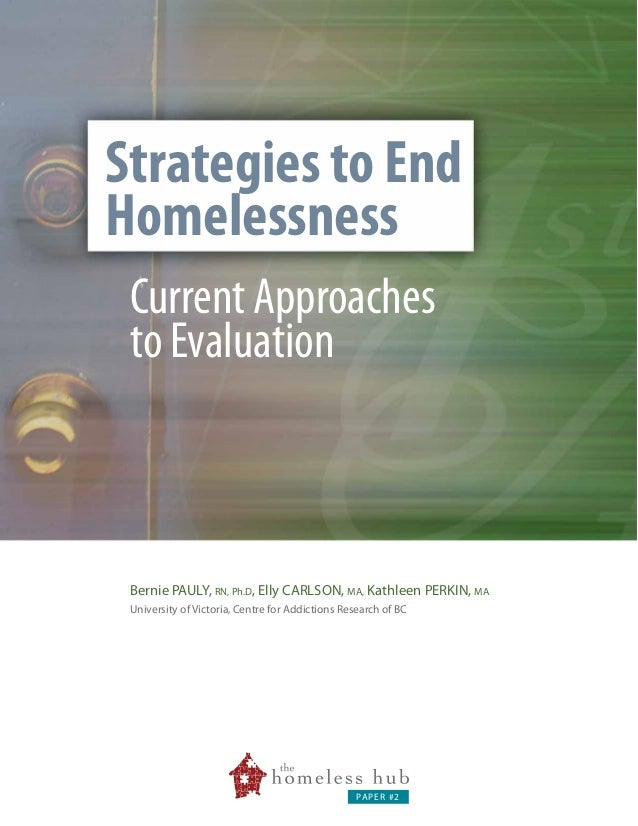 Strategies to End Homelessness Current Approaches to Evaluation  Bernie PAULY, RN, Ph.D, Elly CARLSON, MA, Kathleen PERKIN...