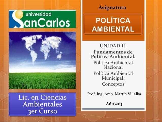 Asignatura  POLÍTICA AMBIENTAL UNIDAD II. Fundamentos de Política Ambiental. Política Ambiental Nacional Política Ambienta...