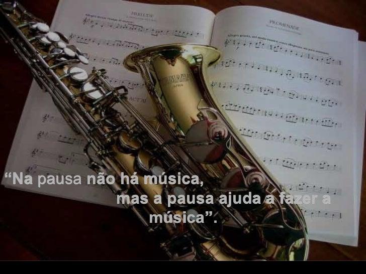 """. """" Na  pausa  não há música,  mas a pausa ajuda a fazer a música""""."""