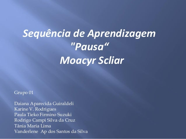 """Sequência de Aprendizagem""""Pausa""""Moacyr ScliarGrupo 01Daiana Aparecida GuiraldeliKarine V. RodriguesPaula Tieko Firmino Suz..."""