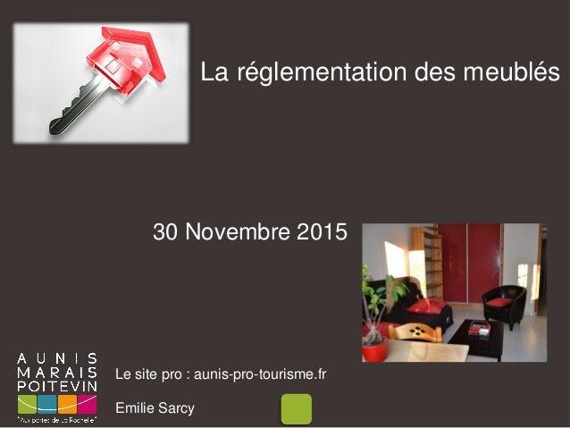 La réglementation des meublés Le site pro : aunis-pro-tourisme.fr Emilie Sarcy 30 Novembre 2015