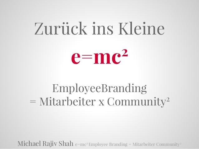 Michael Rajiv Shah e=mc2 Employee Branding = Mitarbeiter Community2 Zurück ins Kleine e=mc2 EmployeeBranding = Mitarbeiter...