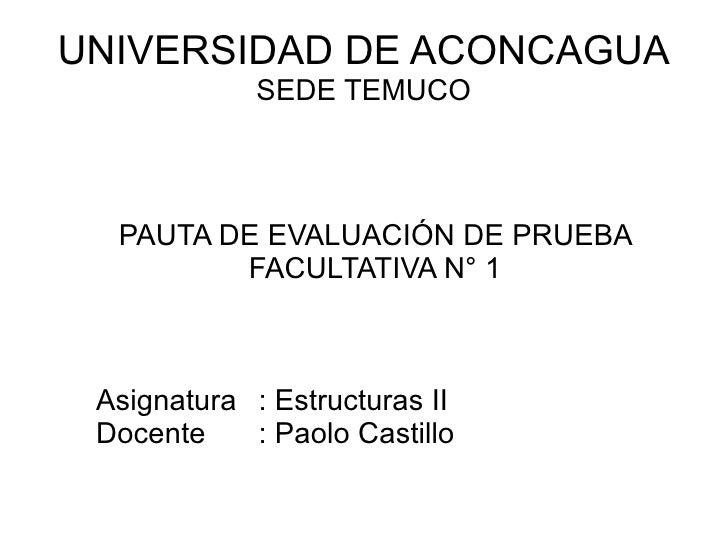 UNIVERSIDAD DE ACONCAGUA SEDE TEMUCO PAUTA DE EVALUACIÓN DE PRUEBA FACULTATIVA N° 1 Asignatura : Estructuras II Docente : ...