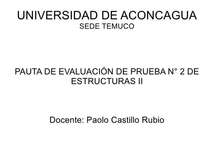 UNIVERSIDAD DE ACONCAGUA SEDE TEMUCO PAUTA DE EVALUACIÓN DE PRUEBA N° 2 DE ESTRUCTURAS II Docente: Paolo Castillo Rubio