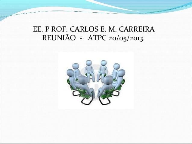 EE. P ROF. CARLOS E. M. CARREIRAREUNIÃO - ATPC 20/05/2013.