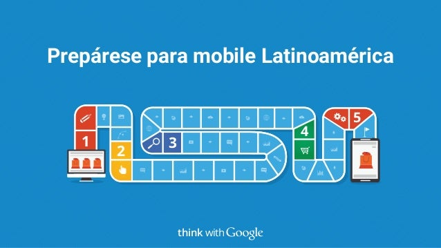 1 2 3 4 5 Prepárese para mobile Latinoamérica think with