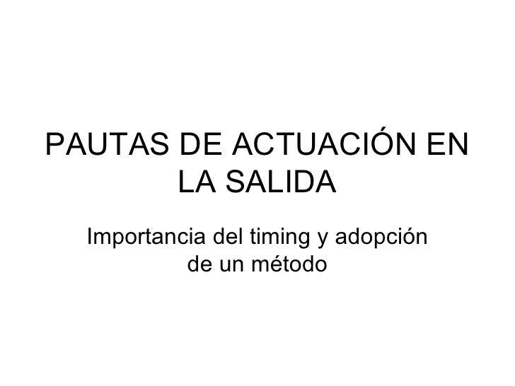 PAUTAS DE ACTUACIÓN EN LA SALIDA Importancia del timing y adopción de un método