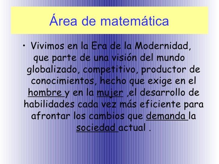 Área de matemática <ul><li>Vivimos en la Era de la Modernidad,  que parte de una visión del mundo  globalizado, competitiv...