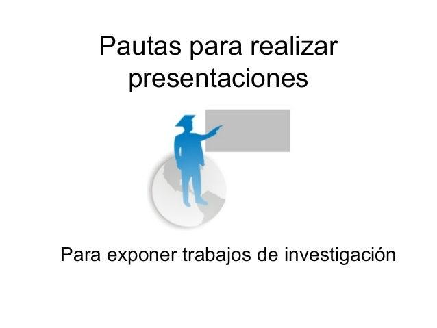 Pautas para realizar      presentacionesPara exponer trabajos de investigación