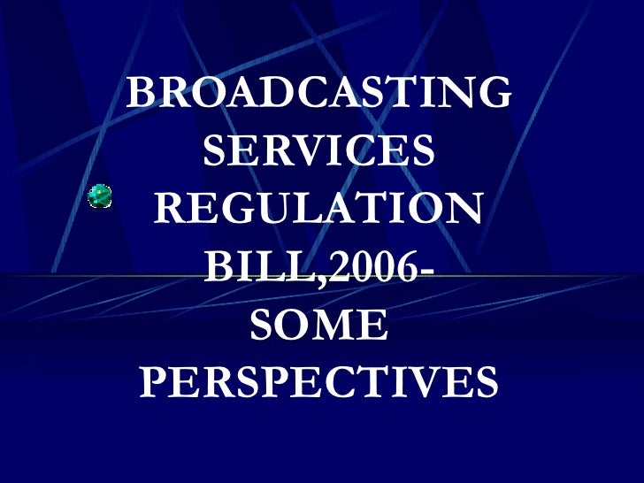 BROADCASTING SERVICES REGULATION BILL 2006 SOME PERSPECTIVES
