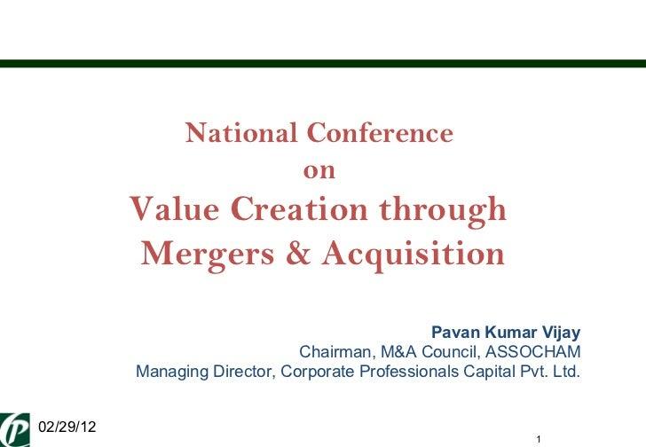 National Conference  on  Value Creation through  Mergers & Acquisition Pavan Kumar Vijay Chairman, M&A Council, ASSOCHAM M...
