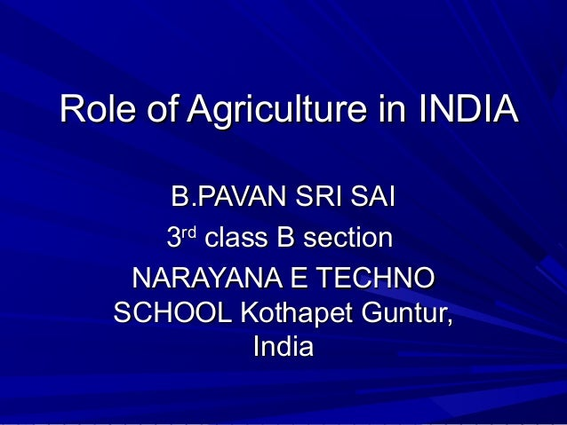 Role of Agriculture in INDIA      B.PAVAN SRI SAI      3rd class B section    NARAYANA E TECHNO   SCHOOL Kothapet Guntur, ...