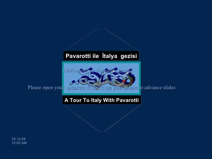Pavarotti ile  İtalya  gezisi A Tour To Italy With Pavarotti [email_address] 03.12.09   10:00 AM Please open your  speaker...