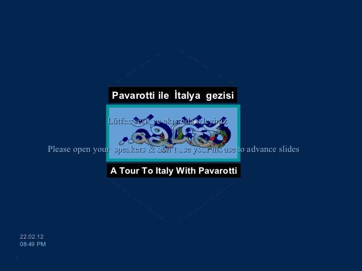 Pavarotti ile  İtalya  gezisi A Tour To Italy With Pavarotti [email_address] 22.02.12   08:49 PM Please open your  speaker...