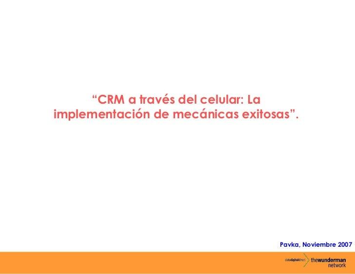 """""""CRM a través del celular: Laimplementación de mecánicas exitosas"""".                                   Pavka, Noviembre 2007"""