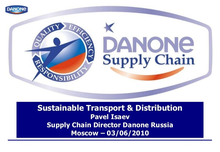 Sustainable Transport & Distribution Pavel Isaev Supply Chain Director Danone Russia Moscow – 03/06/2010
