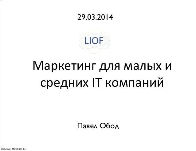 Маркетинг  для  малых  и   средних  IT  компаний 29.03.2014 Павел Обод Saturday, March 29, 14