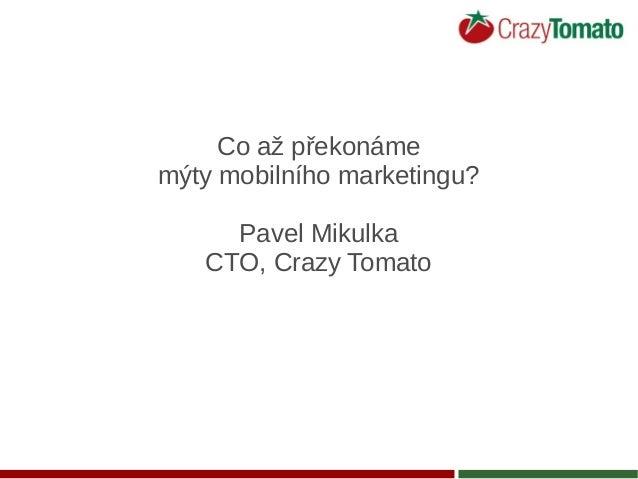 Co až překonáme mýty mobilního marketingu? Pavel Mikulka CTO, Crazy Tomato
