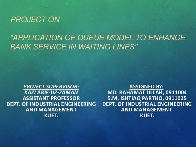 "PROJECT ON ""APPLICATION OF QUEUE MODEL TO ENHANCE BANK SERVICE IN WAITING LINES""  PROJECT SUPERVISOR: KAZI ARIF-UZ-ZAMAN A..."