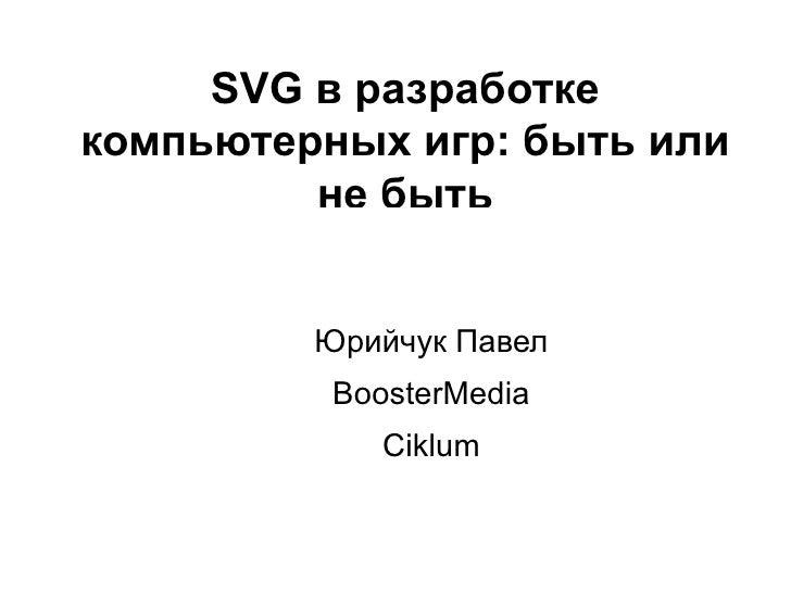 SVG в разработке компьютерных игр : быть или не быть Юрийчук Павел BoosterMedia Ciklum