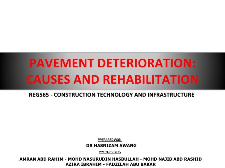 PAVEMENT DETERIORATION: CAUSES AND REHABILITATION REG565 - CONSTRUCTION TECHNOLOGY AND INFRASTRUCTURE AMRAN ABD RAHIM - MO...