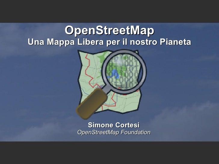 OpenStreetMap Una Mappa Libera per il nostro Pianeta <ul><ul><li>Simone Cortesi </li></ul></ul><ul><ul><li>OpenStreetMap F...
