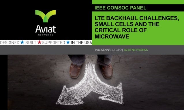 IEEE COMSOC PANELLTE BACKHAUL CHALLENGES,SMALL CELLS AND THECRITICAL ROLE OFMICROWAVEPAUL KENNARD, CTO | AVIAT NETWORKS   ...
