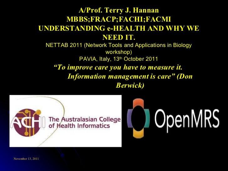 <ul><ul><li>A/Prof. Terry J. Hannan MBBS;FRACP;FACHI;FACMI </li></ul></ul><ul><ul><li>UNDERSTANDING e-HEALTH AND WHY WE NE...
