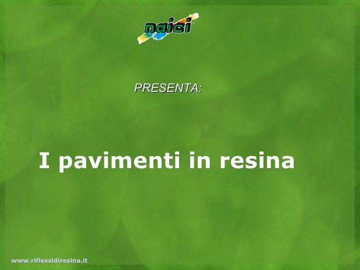 PRESENTA:        I pavimenti in resinawww.riflessidiresina.it