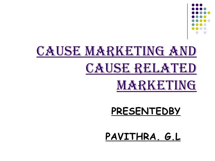 CAUSE MARKETING AND CAUSE RELATED MARKETING PRESENTEDBY PAVITHRA. G.L