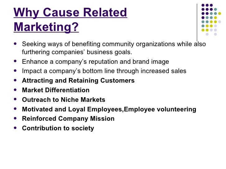 cause related marketing Such cause-related marketing, linking the sale of a company's product or service with the promise to make a donation to a charitable cause, is popular with consumers who want to see their money put to good use, valued by charities seeking to diversify their sources of revenue, and embraced by for-profit companies eager to bolster sales and build.