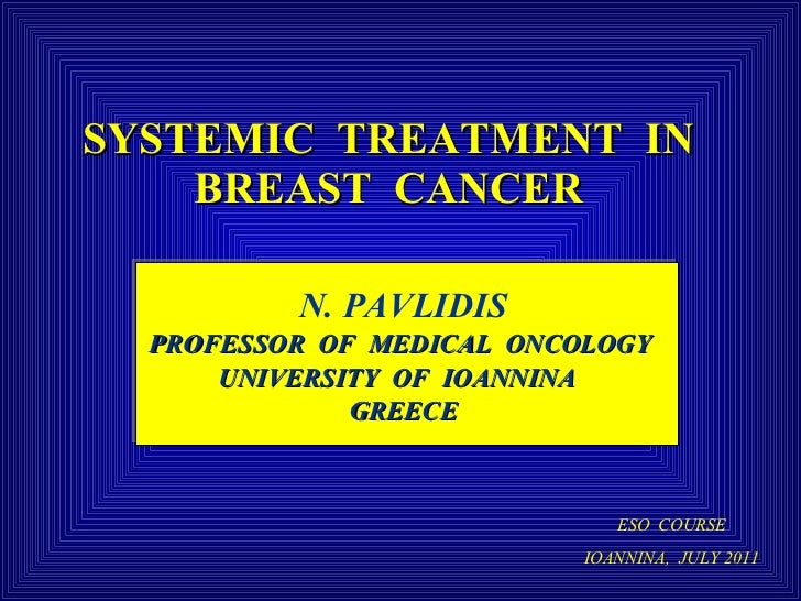 SYSTEMIC  TREATMENT  IN  BREAST  CANCER   N. PAVLIDIS PROFESSOR  OF  MEDICAL  ONCOLOGY  UNIVERSITY  OF  IOANNINA  GREECE E...