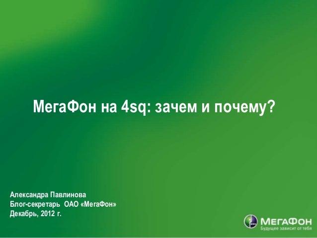 МегаФон на 4sq: зачем и почему?Александра ПавлиноваБлог-секретарь ОАО «МегаФон»Декабрь, 2012 г.