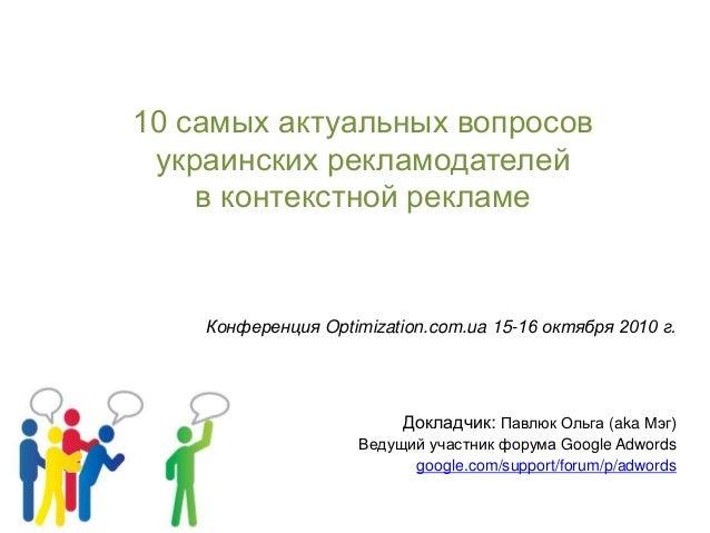 10 самых актуальных вопросов украинских рекламодателей в контекстной рекламе Конференция Optimization.com.ua 15-16 октября...
