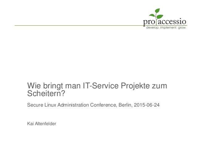 Wie bringt man IT-Service Projekte zum Scheitern? Secure Linux Administration Conference, Berlin, 2015-06-24 Kai Altenfeld...