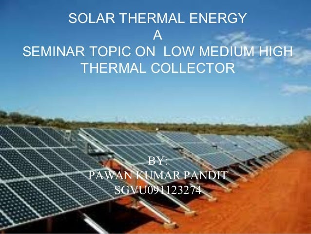 SOLAR THERMAL ENERGY A SEMINAR TOPIC ON LOW MEDIUM HIGH THERMAL COLLECTOR BY: PAWAN KUMAR PANDIT SGVU091123274