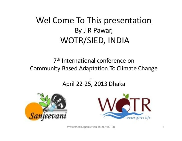 Wel Come To This presentationBy J R Pawar,WOTR/SIED, INDIA7th International conference onCommunity Based Adaptation To Cli...