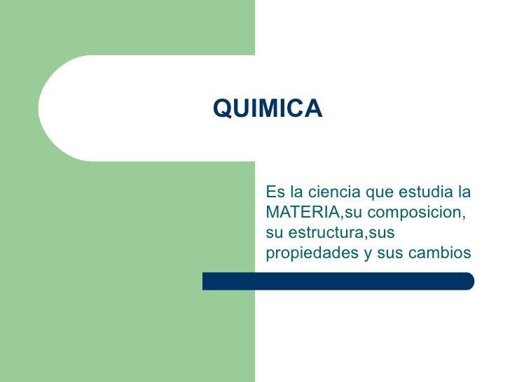 QUIMICA Es la ciencia que estudia la MATERIA,su composicion, su estructura,sus propiedades y sus cambios