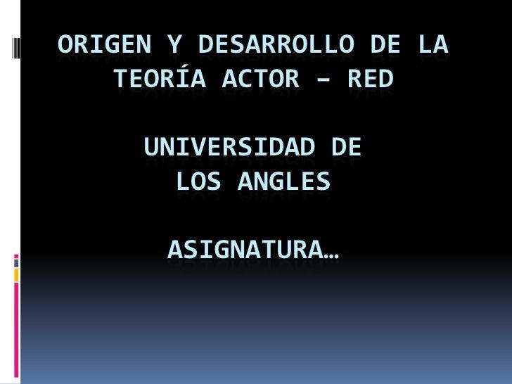 ORIGEN Y DESARROLLO DE LA    TEORÍA ACTOR – RED     UNIVERSIDAD DE       LOS ANGLES       ASIGNATURA…
