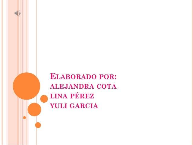 ELABORADO POR: ALEJANDRA COTA LINA PÉREZ YULI GARCIA