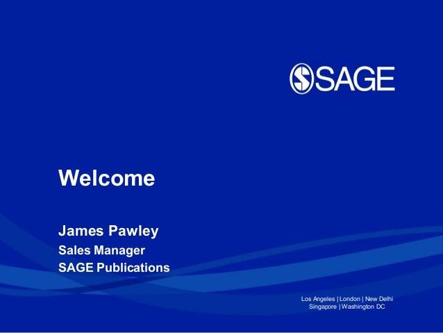 Welcome James Pawley Sales Manager SAGE Publications Los Angeles   London   New Delhi Singapore   Washington DC