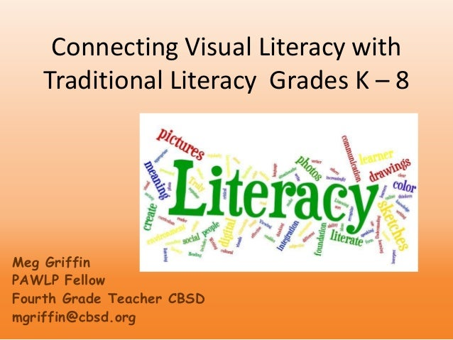 Connecting Visual Literacy with Traditional Literacy Grades K – 8 Meg Griffin PAWLP Fellow Fourth Grade Teacher CBSD mgrif...