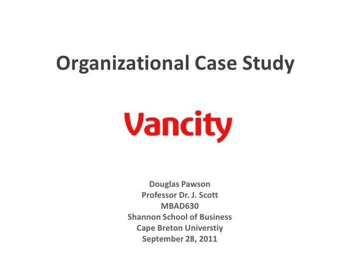 Organizational Case Study<br />Douglas Pawson<br />Professor Dr. J. Scott<br />MBAD630<br />Shannon School of Business<br ...