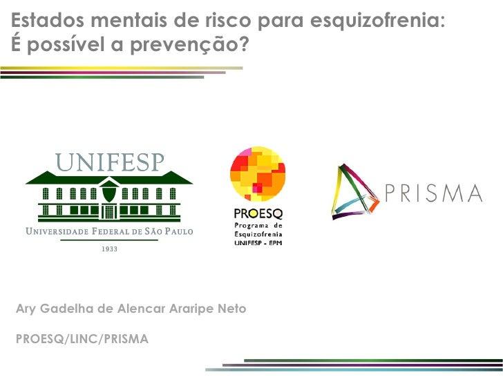 Estados mentais de risco para esquizofrenia:É possível a prevenção?Ary Gadelha de Alencar Araripe NetoPROESQ/LINC/PRISMA