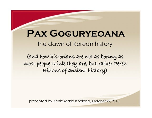 Pax Goguryeoana the dawn of Korean history (and how historians are not as boring as most people think they are, but rather...