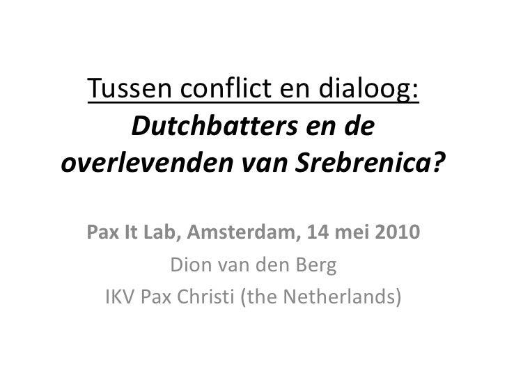 Tussen conflict en dialoog:Dutchbatters en de overlevenden van Srebrenica?<br />Pax It Lab, Amsterdam, 14 mei 2010<br />Di...